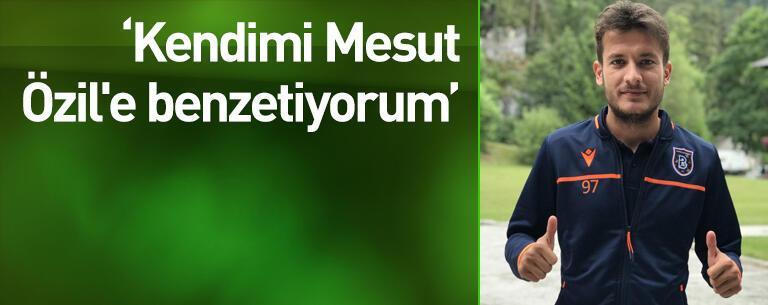 """""""Kendimi Mesut Özil'e benzetiyorum"""""""