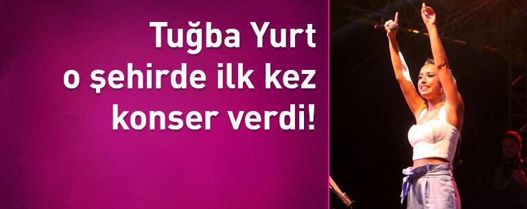 Tuğba Yurt ilk kez o şehirde konser verdi!
