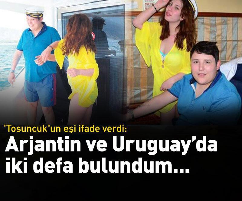 Son dakika: 'Tosuncuk'un eşi ifade verdi: Arjantin ve Uruguay'da iki kez bulundum